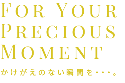 For Your Precious Moment かけがえのない瞬間を・・・。